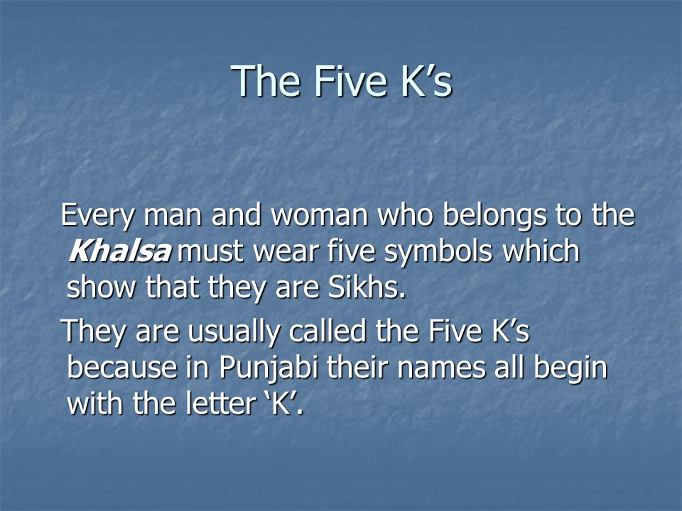 Every man and woman who belongs to the Khalsa must wear five symbols which show that they are Sikhs. Every man and woman who belongs to the Khalsa mus