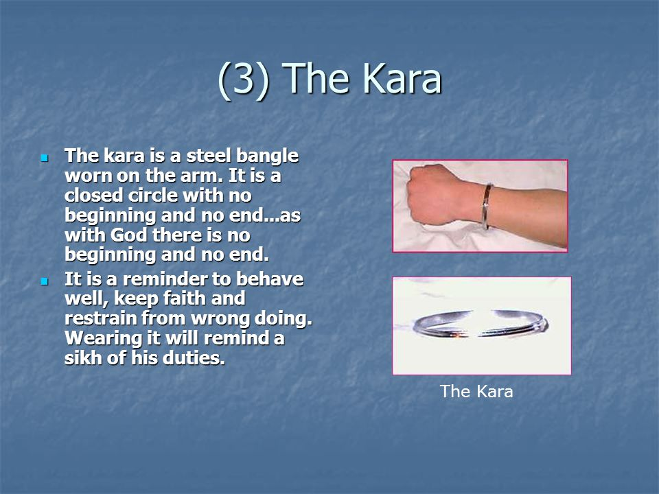 (3) The Kara The kara is a steel bangle worn on the arm. It is a closed circle with no beginning and no end...as with God there is no beginning and no