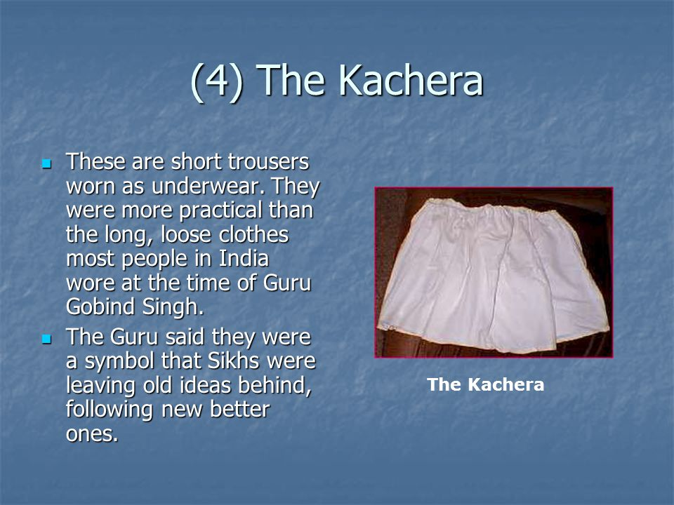 (4) The Kachera These are short trousers worn as underwear. They were more practical than the long, loose clothes most people in India wore at the tim