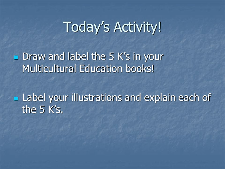 Today's Activity! Draw and label the 5 K's in your Multicultural Education books! Draw and label the 5 K's in your Multicultural Education books! Labe