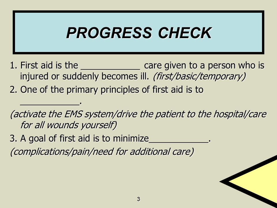 3 PROGRESS CHECK 1. First aid is the ____________ care given to a person who is injured or suddenly becomes ill. (first/basic/temporary) 2. One of the