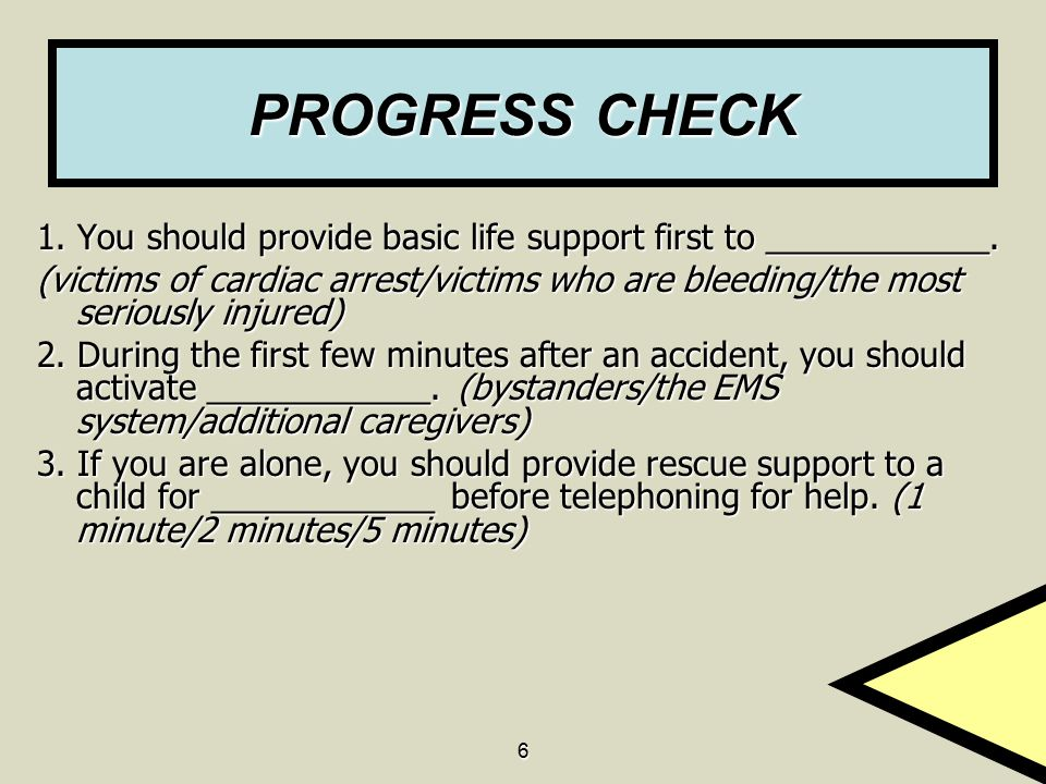 6 PROGRESS CHECK 1. You should provide basic life support first to ____________. (victims of cardiac arrest/victims who are bleeding/the most seriousl
