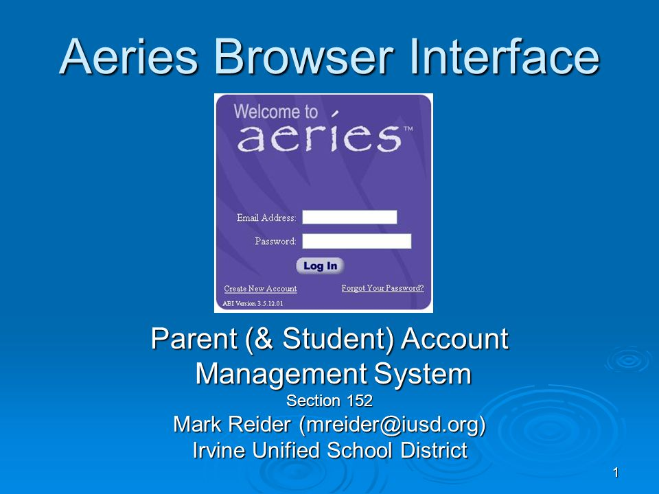 1 Aeries Browser Interface Parent (& Student) Account Management System Management System Section 152 Mark Reider (mreider@iusd.org) Irvine Unified School District