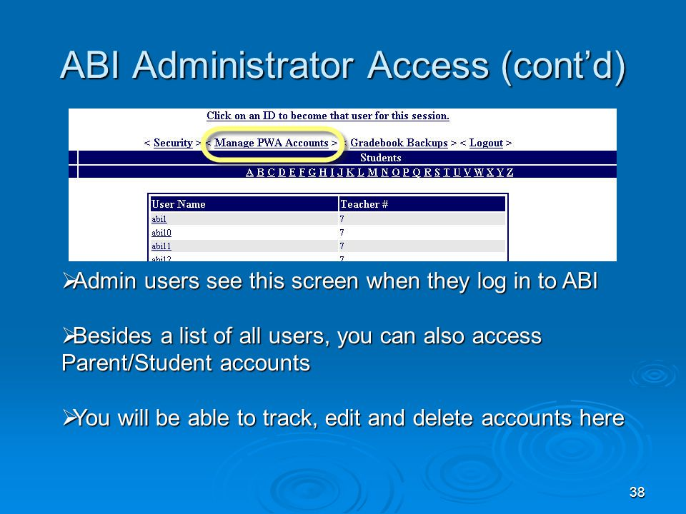 38 ABI Administrator Access (cont'd)  Admin users see this screen when they log in to ABI  Besides a list of all users, you can also access Parent/Student accounts  You will be able to track, edit and delete accounts here