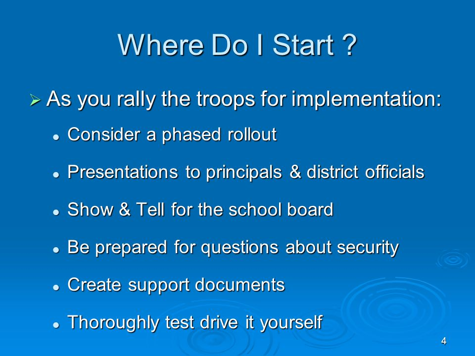 Where Do I Start ?  As you rally the troops for implementation: Consider a phased rollout Consider a phased rollout Presentations to principals & dis