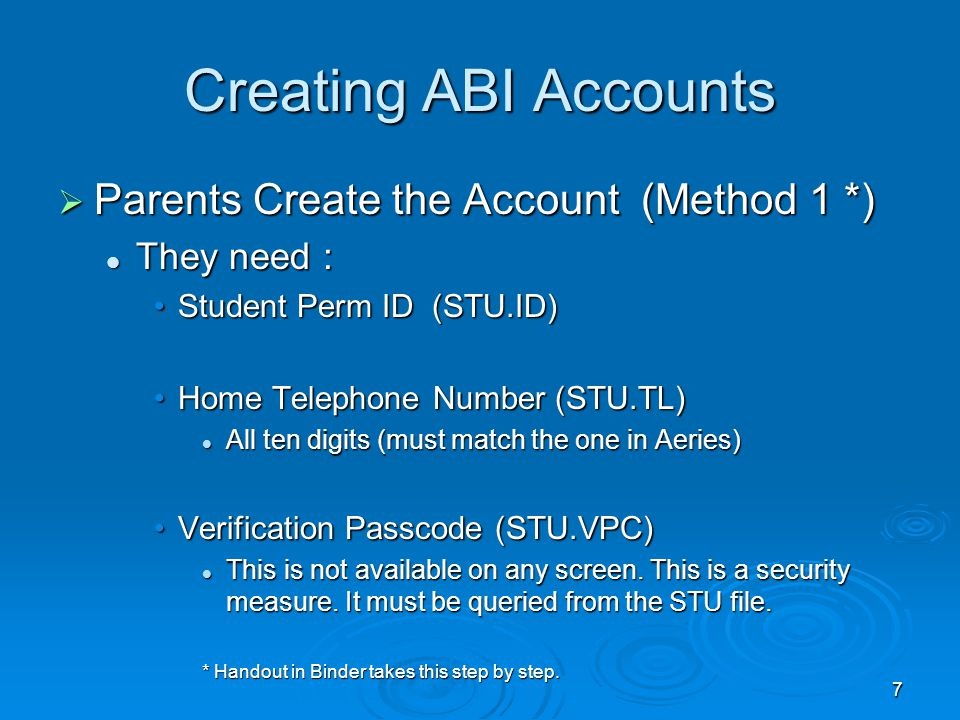 7 Creating ABI Accounts  Parents Create the Account (Method 1 *) They need : They need : Student Perm ID (STU.ID)Student Perm ID (STU.ID) Home Telephone Number (STU.TL)Home Telephone Number (STU.TL) All ten digits (must match the one in Aeries) All ten digits (must match the one in Aeries) Verification Passcode (STU.VPC)Verification Passcode (STU.VPC) This is not available on any screen.