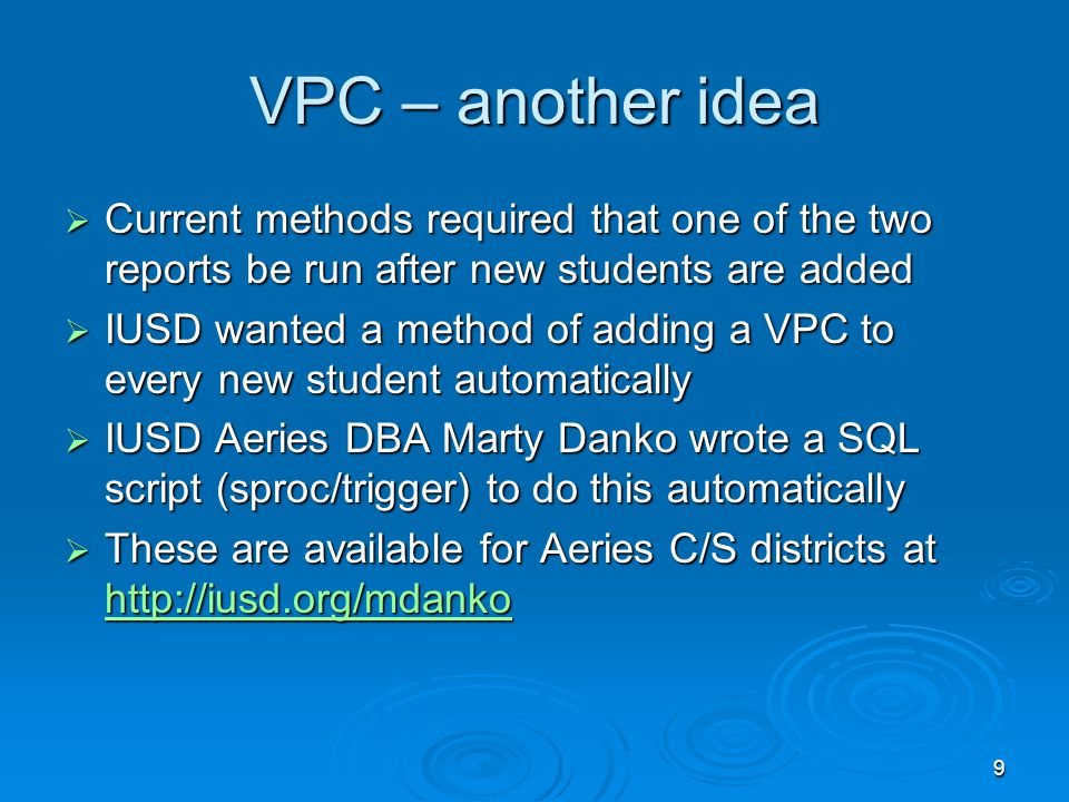 9 VPC – another idea  Current methods required that one of the two reports be run after new students are added  IUSD wanted a method of adding a VPC to every new student automatically  IUSD Aeries DBA Marty Danko wrote a SQL script (sproc/trigger) to do this automatically  These are available for Aeries C/S districts at http://iusd.org/mdanko http://iusd.org/mdanko
