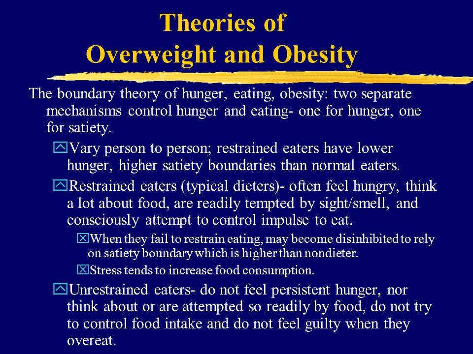 Theories of Overweight and Obesity The boundary theory of hunger, eating, obesity: two separate mechanisms control hunger and eating- one for hunger, one for satiety.