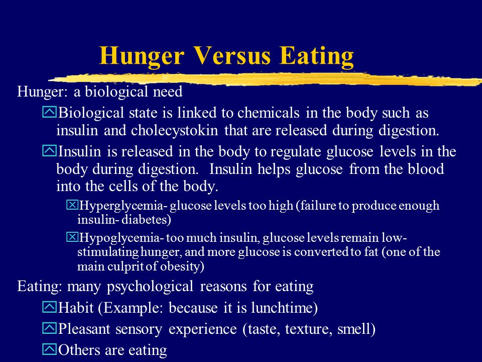 Hunger Versus Eating Hunger: a biological need yBiological state is linked to chemicals in the body such as insulin and cholecystokin that are released during digestion.
