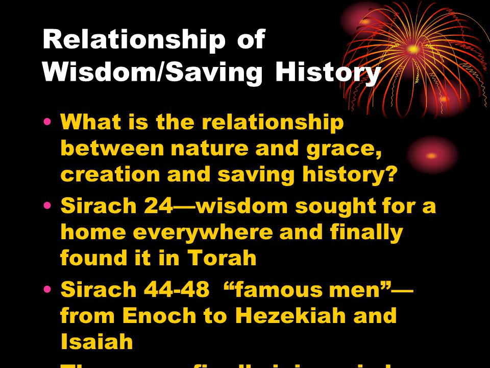 Relationship of Wisdom/Saving History What is the relationship between nature and grace, creation and saving history? Sirach 24—wisdom sought for a ho