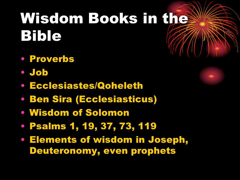 Wisdom Books in the Bible Proverbs Job Ecclesiastes/Qoheleth Ben Sira (Ecclesiasticus) Wisdom of Solomon Psalms 1, 19, 37, 73, 119 Elements of wisdom in Joseph, Deuteronomy, even prophets