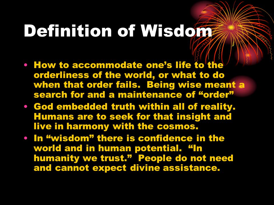 Definition of Wisdom How to accommodate one's life to the orderliness of the world, or what to do when that order fails. Being wise meant a search for