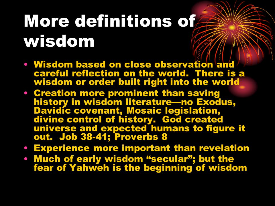 More definitions of wisdom Wisdom is the reasoned search for specific ways to assure well-being and the implementation of those discoveries in daily existence.