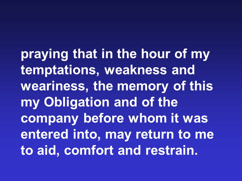 praying that in the hour of my temptations, weakness and weariness, the memory of this my Obligation and of the company before whom it was entered into, may return to me to aid, comfort and restrain.