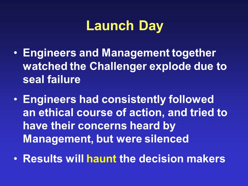 Launch Day Engineers and Management together watched the Challenger explode due to seal failure Engineers had consistently followed an ethical course of action, and tried to have their concerns heard by Management, but were silenced Results will haunt the decision makers