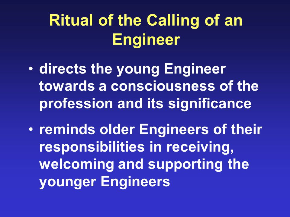 Ritual of the Calling of an Engineer directs the young Engineer towards a consciousness of the profession and its significance reminds older Engineers of their responsibilities in receiving, welcoming and supporting the younger Engineers