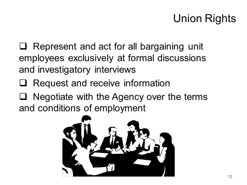Union Rights  Represent and act for all bargaining unit employees exclusively at formal discussions and investigatory interviews  Request and receiv