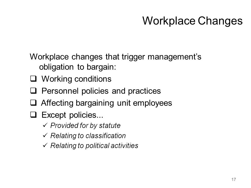 Workplace changes that trigger management's obligation to bargain:  Working conditions  Personnel policies and practices  Affecting bargaining unit