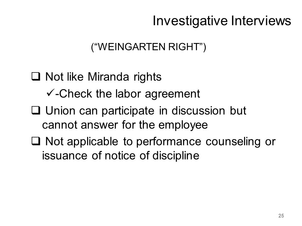 "(""WEINGARTEN RIGHT"")  Not like Miranda rights -Check the labor agreement  Union can participate in discussion but cannot answer for the employee  N"