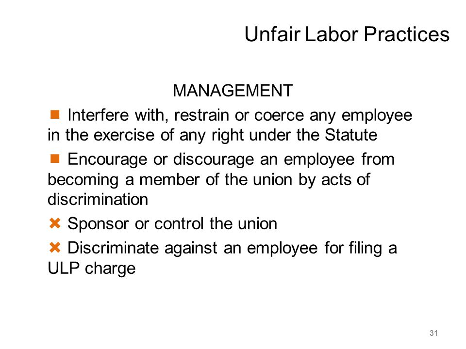 Unfair Labor Practices MANAGEMENT  Interfere with, restrain or coerce any employee in the exercise of any right under the Statute  Encourage or disc