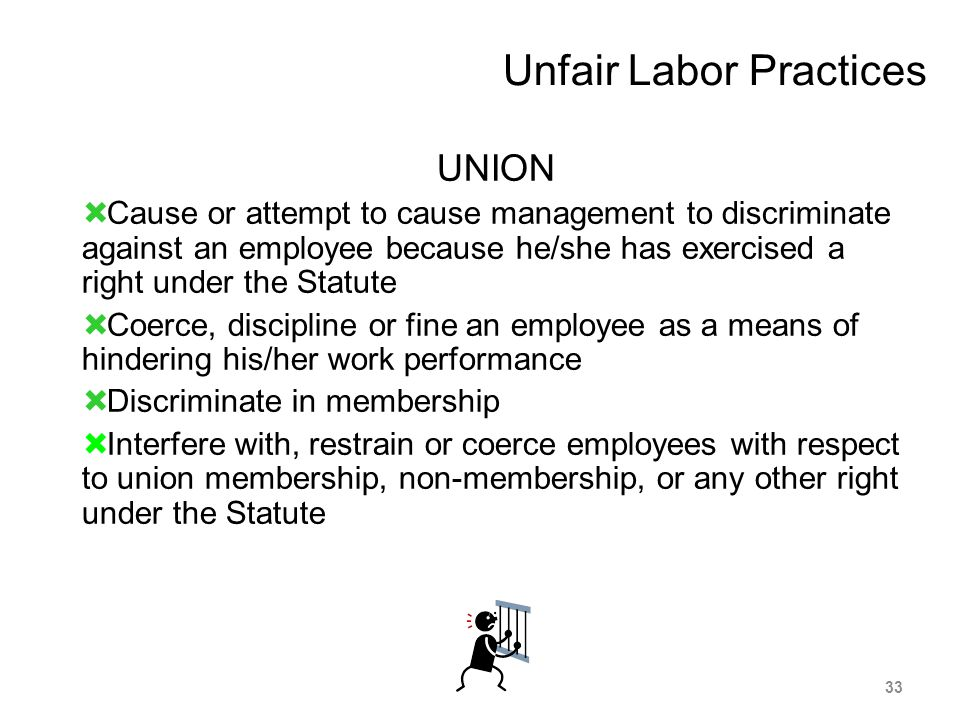 Unfair Labor Practices UNION  Cause or attempt to cause management to discriminate against an employee because he/she has exercised a right under the Statute  Coerce, discipline or fine an employee as a means of hindering his/her work performance  Discriminate in membership  Interfere with, restrain or coerce employees with respect to union membership, non-membership, or any other right under the Statute 33
