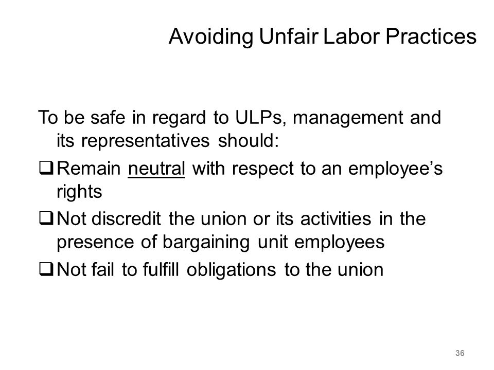 Avoiding Unfair Labor Practices To be safe in regard to ULPs, management and its representatives should:  Remain neutral with respect to an employee'