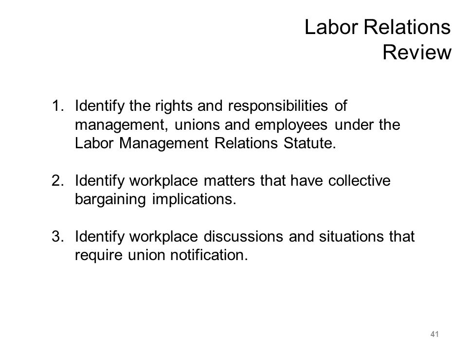 Labor Relations Review 1.Identify the rights and responsibilities of management, unions and employees under the Labor Management Relations Statute. 2.