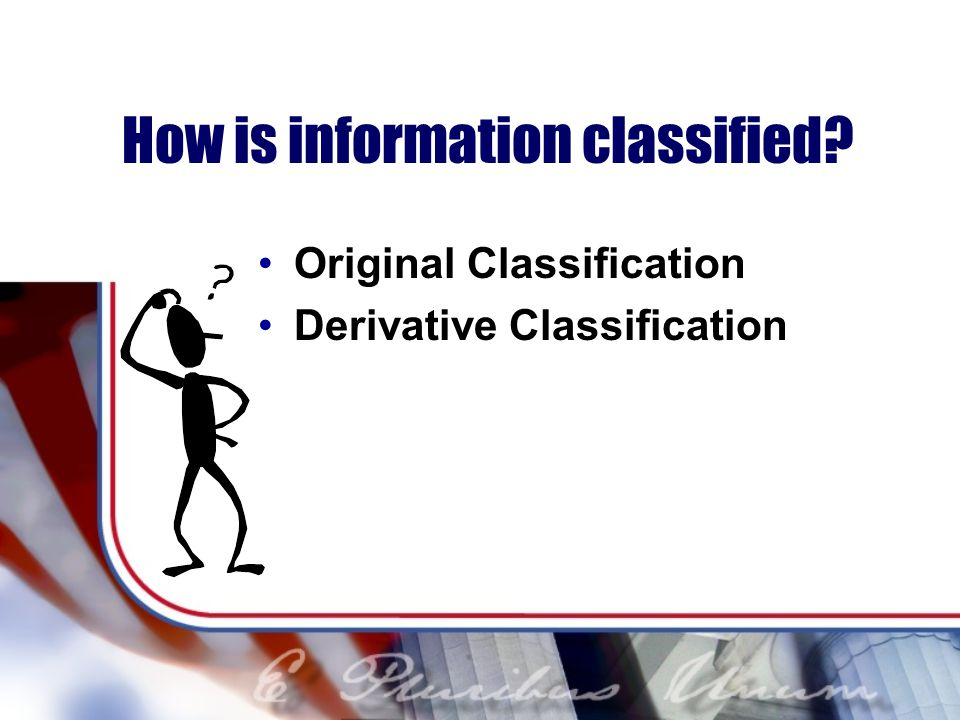 How is information classified? Original Classification Derivative Classification