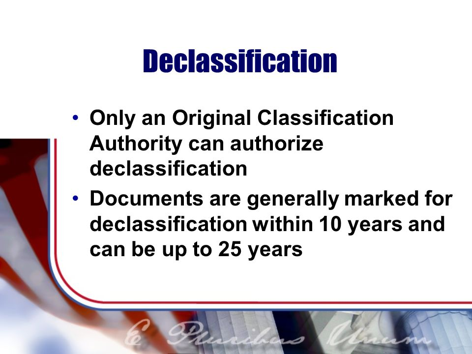 Declassification Only an Original Classification Authority can authorize declassification Documents are generally marked for declassification within 10 years and can be up to 25 years