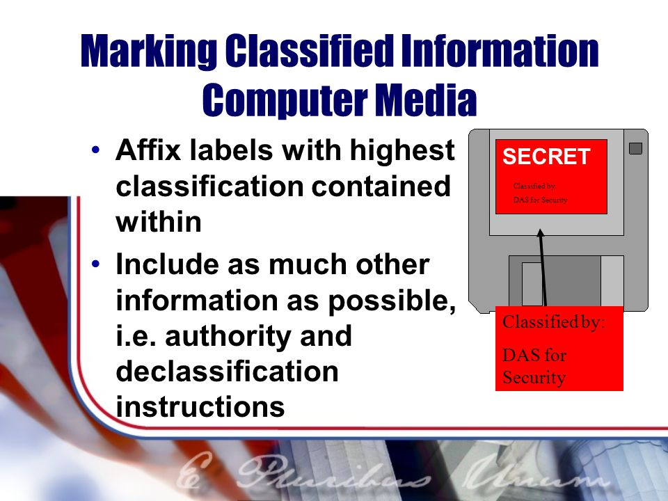 Marking Classified Information Computer Media Affix labels with highest classification contained within Include as much other information as possible, i.e.