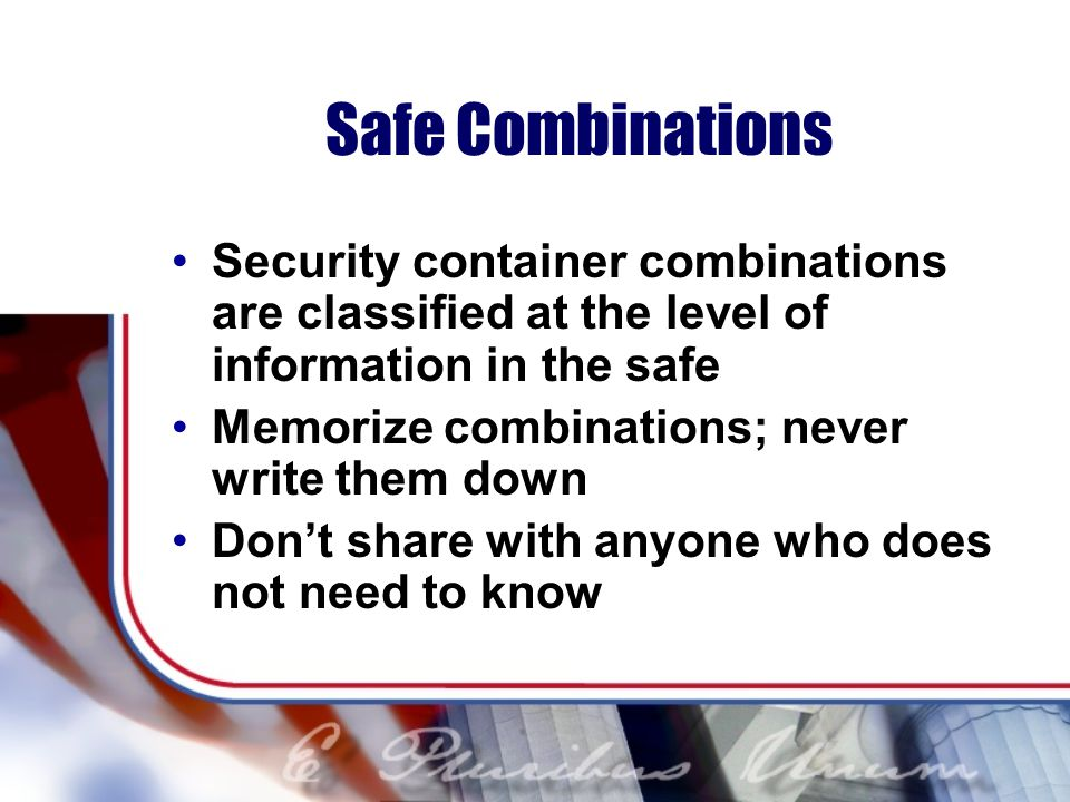 Safe Combinations Security container combinations are classified at the level of information in the safe Memorize combinations; never write them down Don't share with anyone who does not need to know