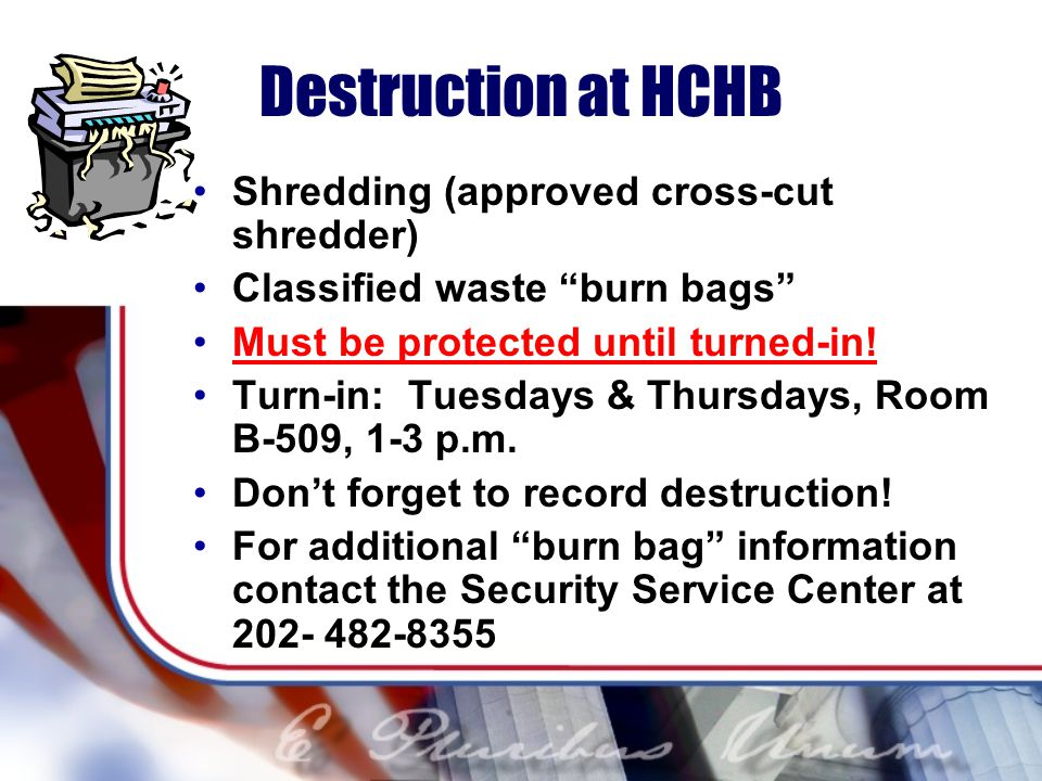 Destruction at HCHB Shredding (approved cross-cut shredder) Classified waste burn bags Must be protected until turned-in.