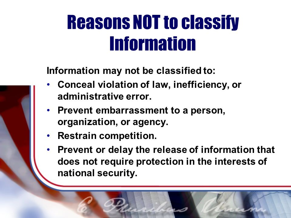 Reasons NOT to classify Information Information may not be classified to: Conceal violation of law, inefficiency, or administrative error.