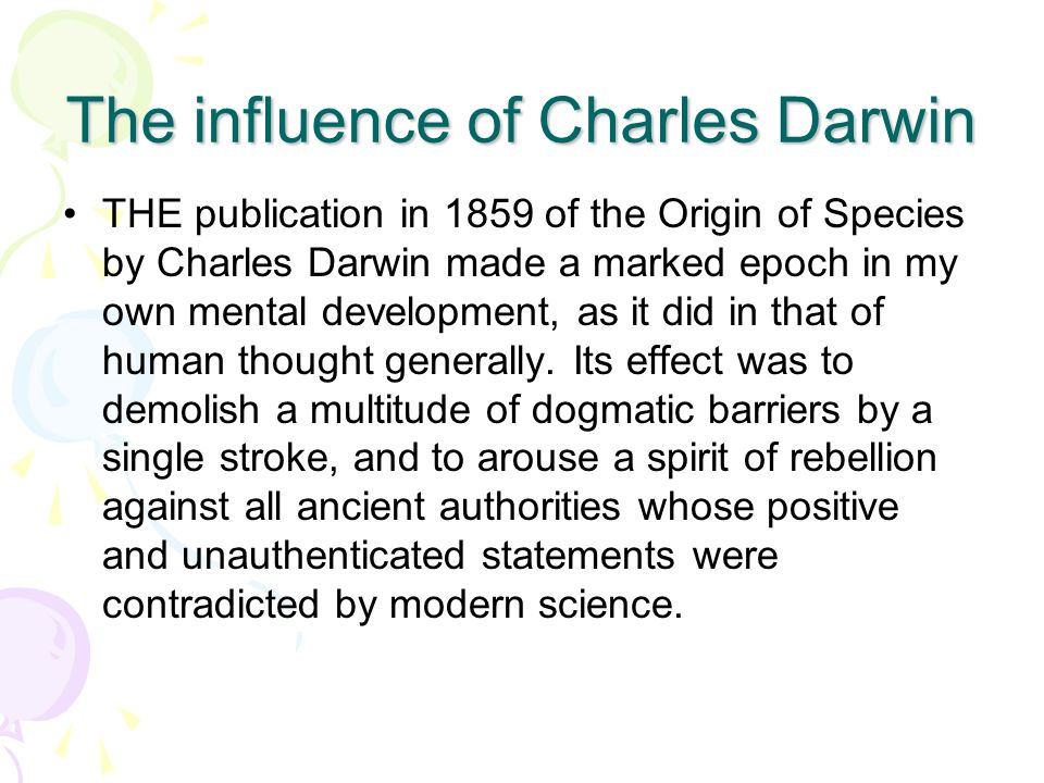 The influence of Charles Darwin THE publication in 1859 of the Origin of Species by Charles Darwin made a marked epoch in my own mental development, as it did in that of human thought generally.
