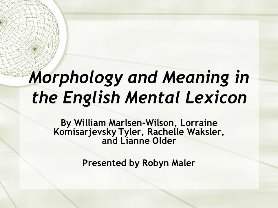 Morphology and Meaning in the English Mental Lexicon By William Marlsen-Wilson, Lorraine Komisarjevsky Tyler, Rachelle Waksler, and Lianne Older Presented by Robyn Maler