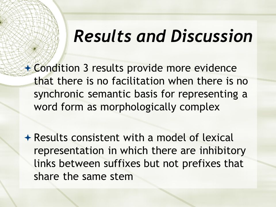 Results and Discussion  Condition 3 results provide more evidence that there is no facilitation when there is no synchronic semantic basis for representing a word form as morphologically complex  Results consistent with a model of lexical representation in which there are inhibitory links between suffixes but not prefixes that share the same stem