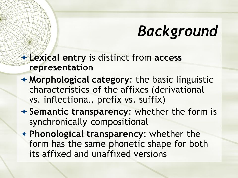 Background  Lexical entry is distinct from access representation  Morphological category: the basic linguistic characteristics of the affixes (derivational vs.
