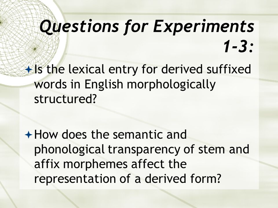Questions for Experiments 1-3:  Is the lexical entry for derived suffixed words in English morphologically structured.