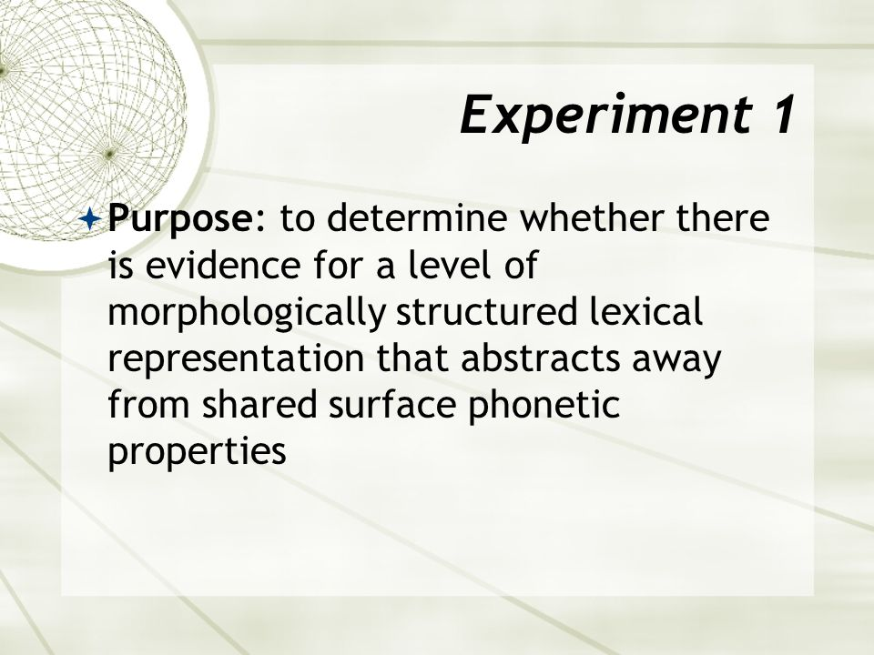 Experiment 1  Purpose: to determine whether there is evidence for a level of morphologically structured lexical representation that abstracts away from shared surface phonetic properties