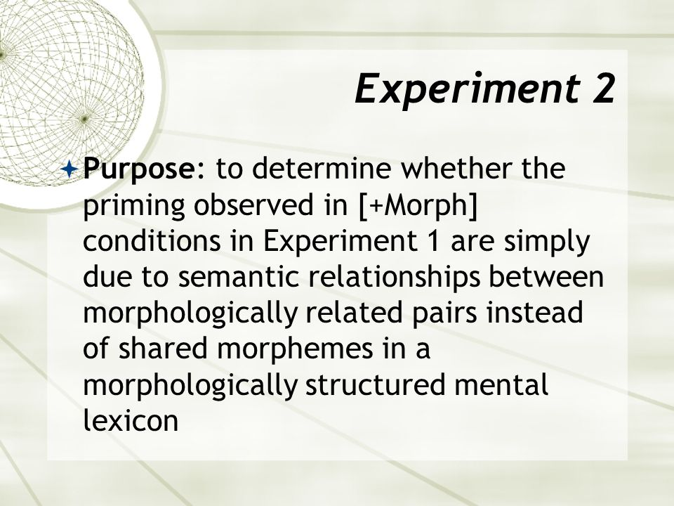 Table 2: Experiment 2 ConditionMorphological type ExampleResult 1: [-Sem, +Morph] Derived-stemCasualty/casualNo significant priming effect 2: [+Sem, +Morph] Derived-stemPunishment/punishPriming observed 3: [-Sem, +Morph] Derived-derivedSuccessful/successorNo priming 4: [+Sem, +Morph] Derived-derivedConfession/confessorNo priming 5: [+Sem, - Morph, -Phon] (CONTROL) NAIdea/notionPriming observed 6: [-Sem, -Morph, +Phon] (CONTROL) NABulletin/bulletNo priming