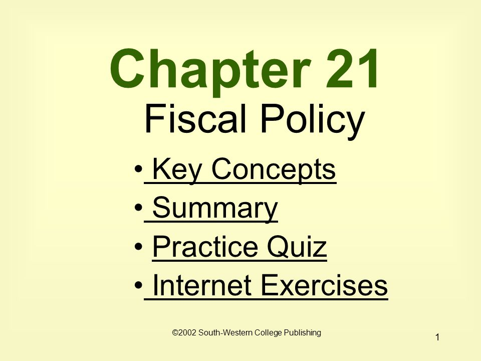 1 Chapter 21 Fiscal Policy Key Concepts Key Concepts Summary Practice Quiz Internet Exercises Internet Exercises ©2002 South-Western College Publishing