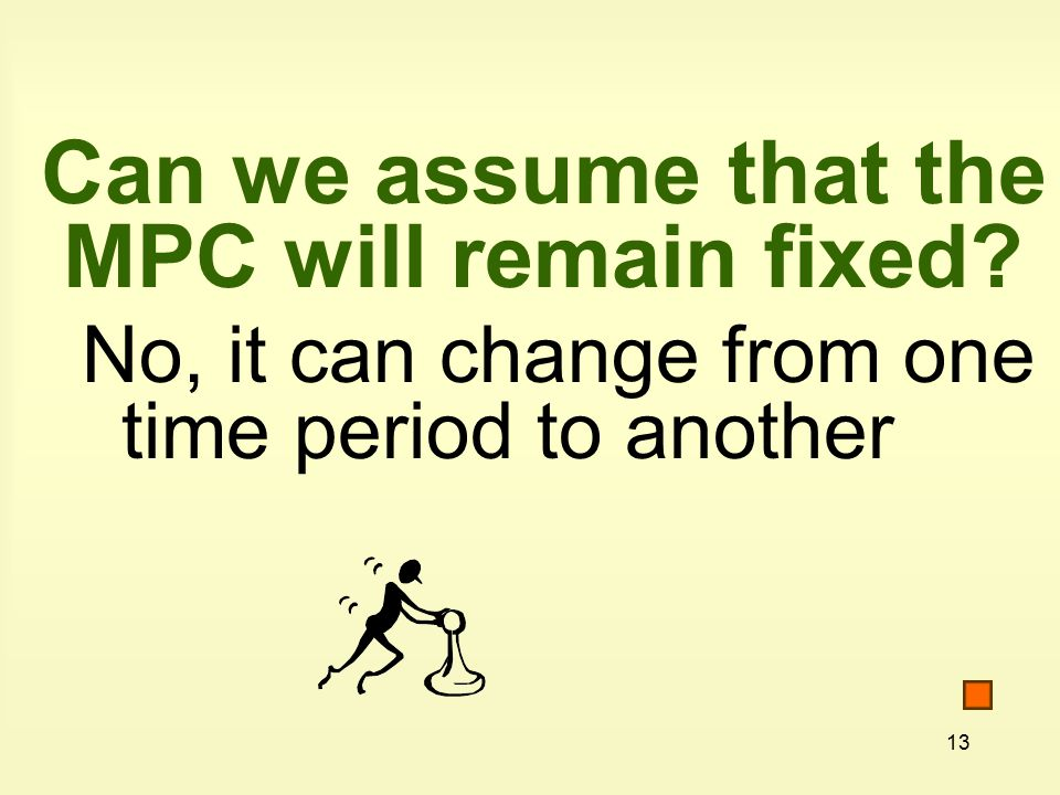 13 Can we assume that the MPC will remain fixed No, it can change from one time period to another