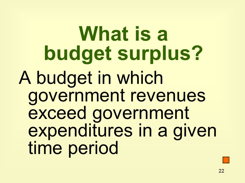 22 What is a budget surplus.