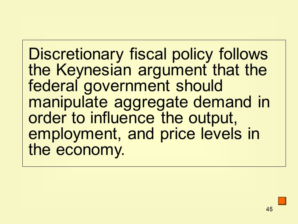 45 Discretionary fiscal policy follows the Keynesian argument that the federal government should manipulate aggregate demand in order to influence the output, employment, and price levels in the economy.