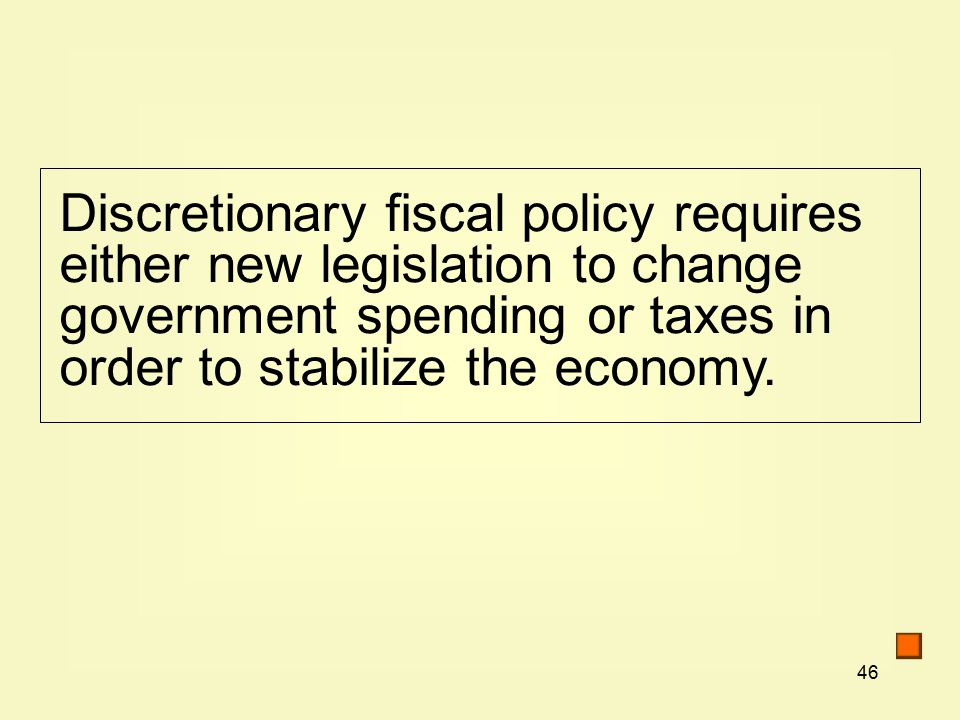 46 Discretionary fiscal policy requires either new legislation to change government spending or taxes in order to stabilize the economy.