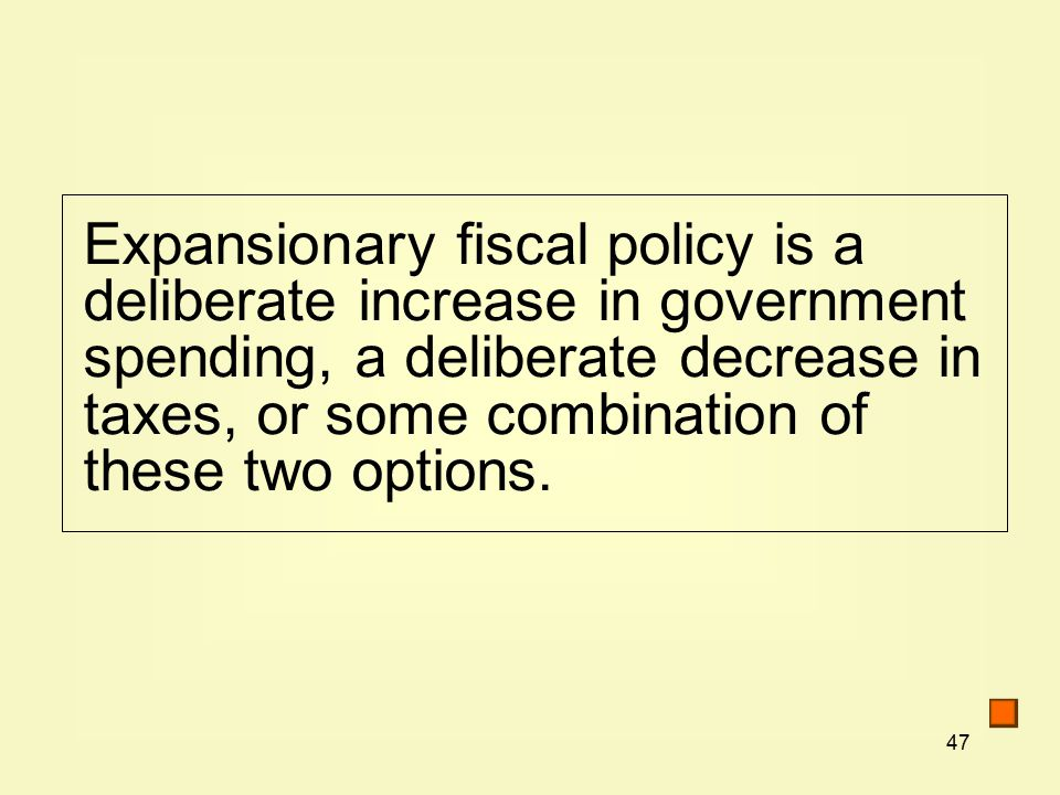 47 Expansionary fiscal policy is a deliberate increase in government spending, a deliberate decrease in taxes, or some combination of these two options.