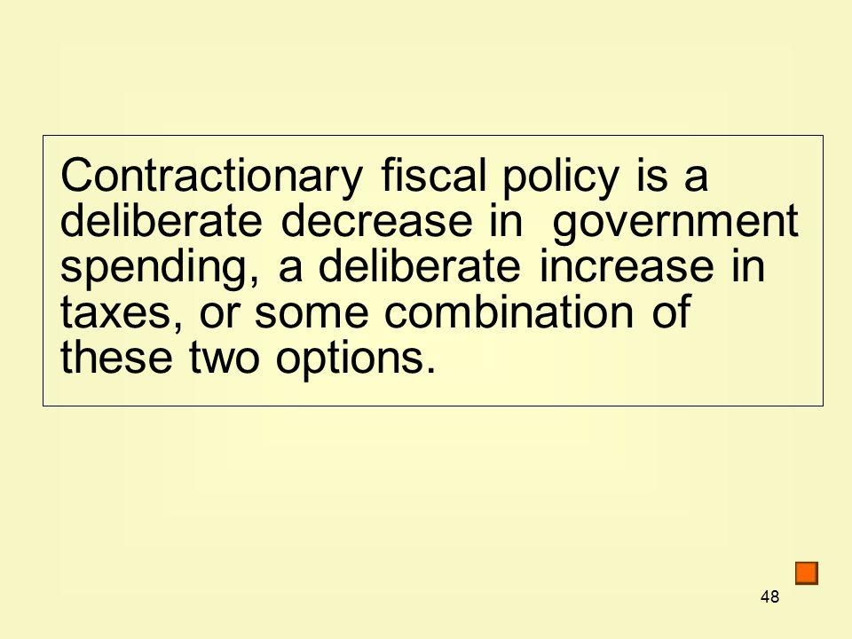 48 Contractionary fiscal policy is a deliberate decrease in government spending, a deliberate increase in taxes, or some combination of these two options.
