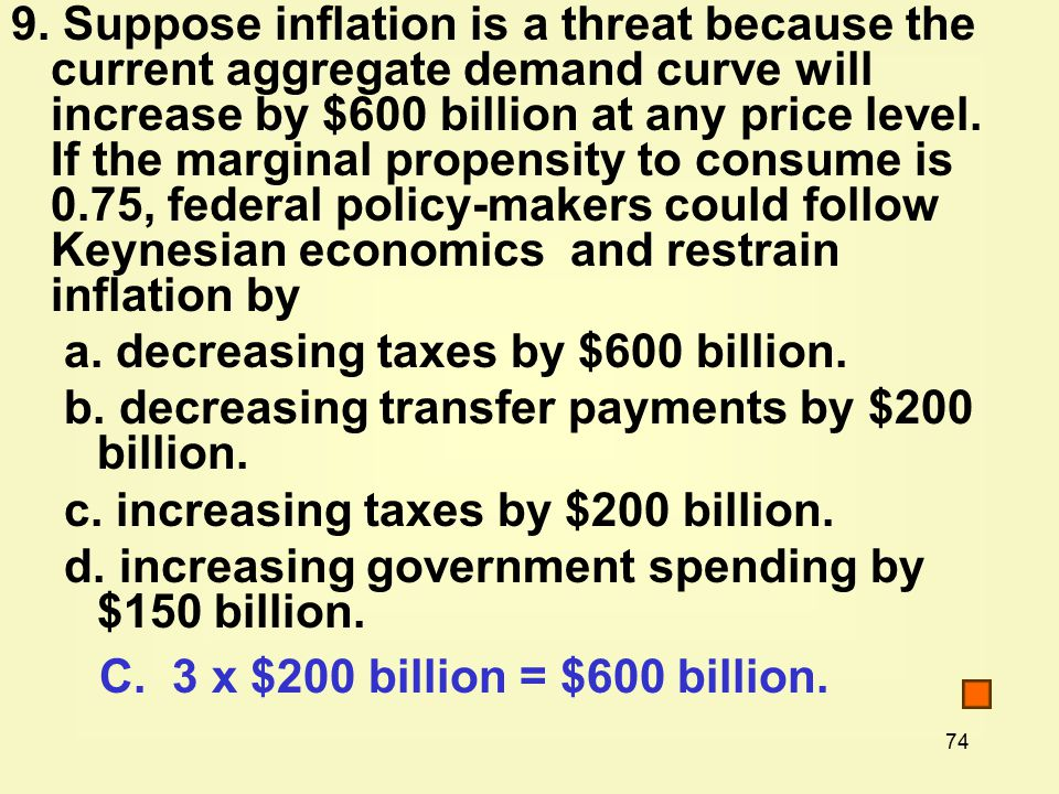 74 9. Suppose inflation is a threat because the current aggregate demand curve will increase by $600 billion at any price level. If the marginal prope