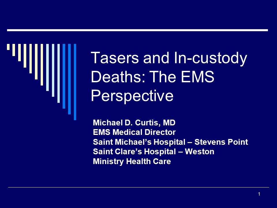 1 Tasers and In-custody Deaths: The EMS Perspective Michael D. Curtis, MD EMS Medical Director Saint Michael's Hospital – Stevens Point Saint Clare's