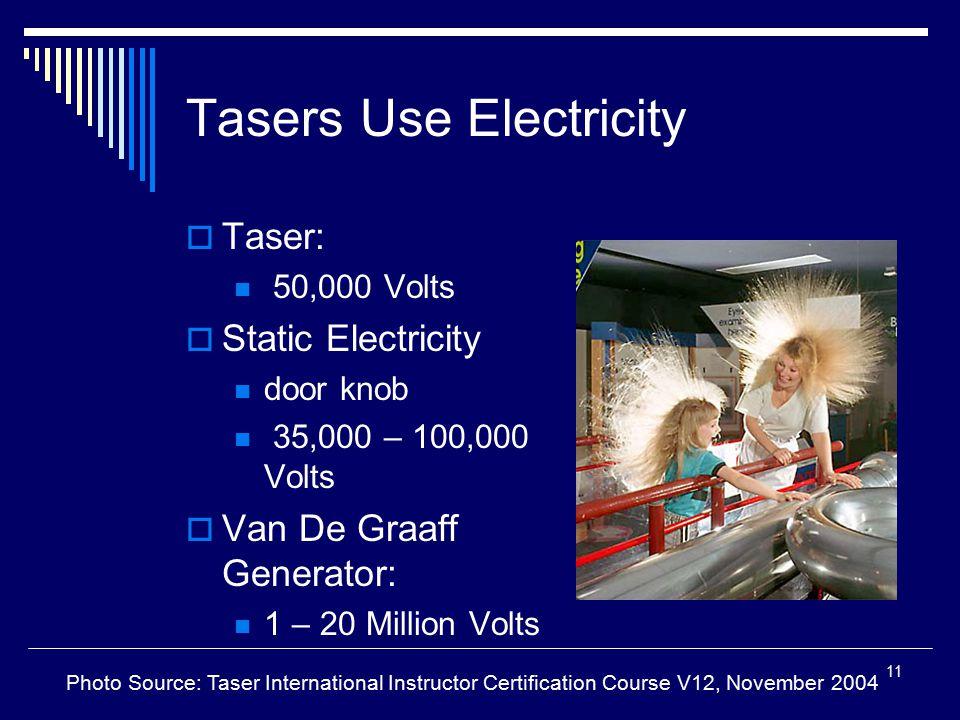 11 Tasers Use Electricity  Taser: 50,000 Volts  Static Electricity door knob 35,000 – 100,000 Volts  Van De Graaff Generator: 1 – 20 Million Volts
